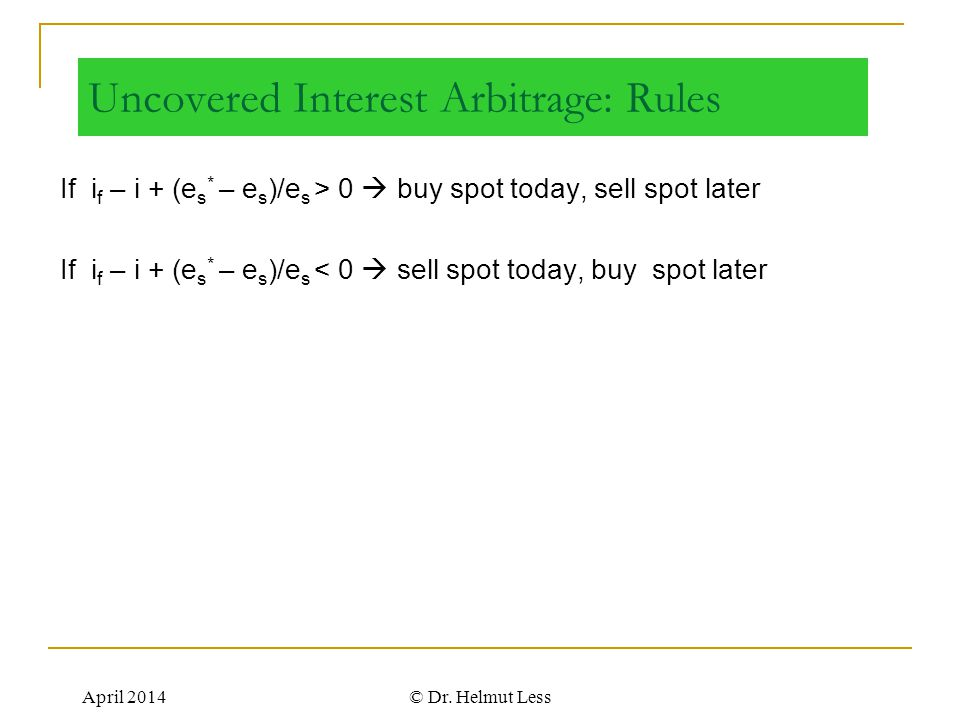 April 2014© Dr. Helmut Less Uncovered Interest Arbitrage: Rules If i f – i + (e s * – e s )/e s > 0  buy spot today, sell spot later If i f – i + (e