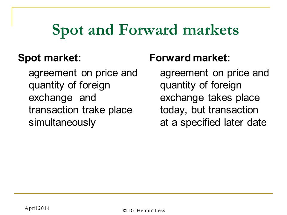 © Dr. Helmut Less Spot and Forward markets Spot market: agreement on price and quantity of foreign exchange and transaction trake place simultaneously