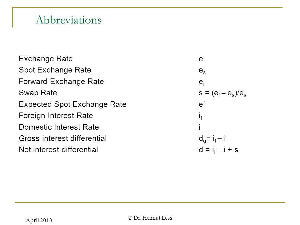 April 2013 © Dr. Helmut Less Abbreviations Exchange Rate e Spot Exchange Rate e s Forward Exchange Ratee f Swap Rates = (e f – e s )/e s Expected Spot