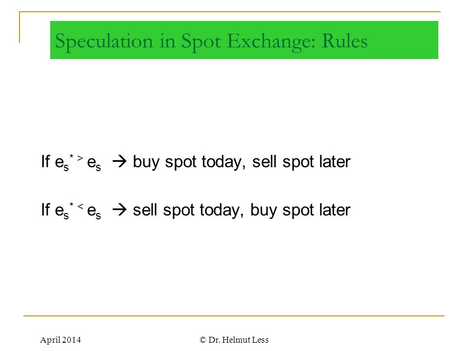 April 2014© Dr. Helmut Less Speculation in Spot Exchange: Rules If e s * > e s  buy spot today, sell spot later If e s * < e s  sell spot today, buy