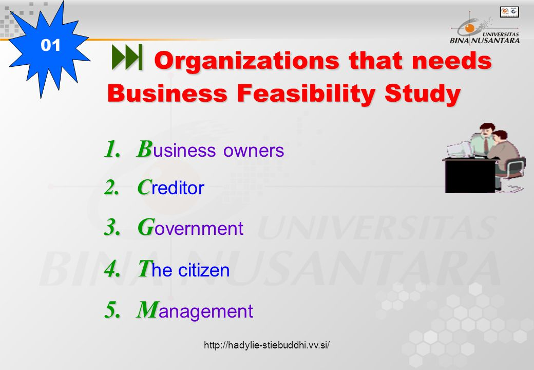  Organizations that needs Business Feasibility Study 1.B 1.B usiness owners 2.C 2.C reditor 3.G 3.G overnment 4.T 4.T he citizen 5.M 5.M anagement 01 http://hadylie-stiebuddhi.vv.si/