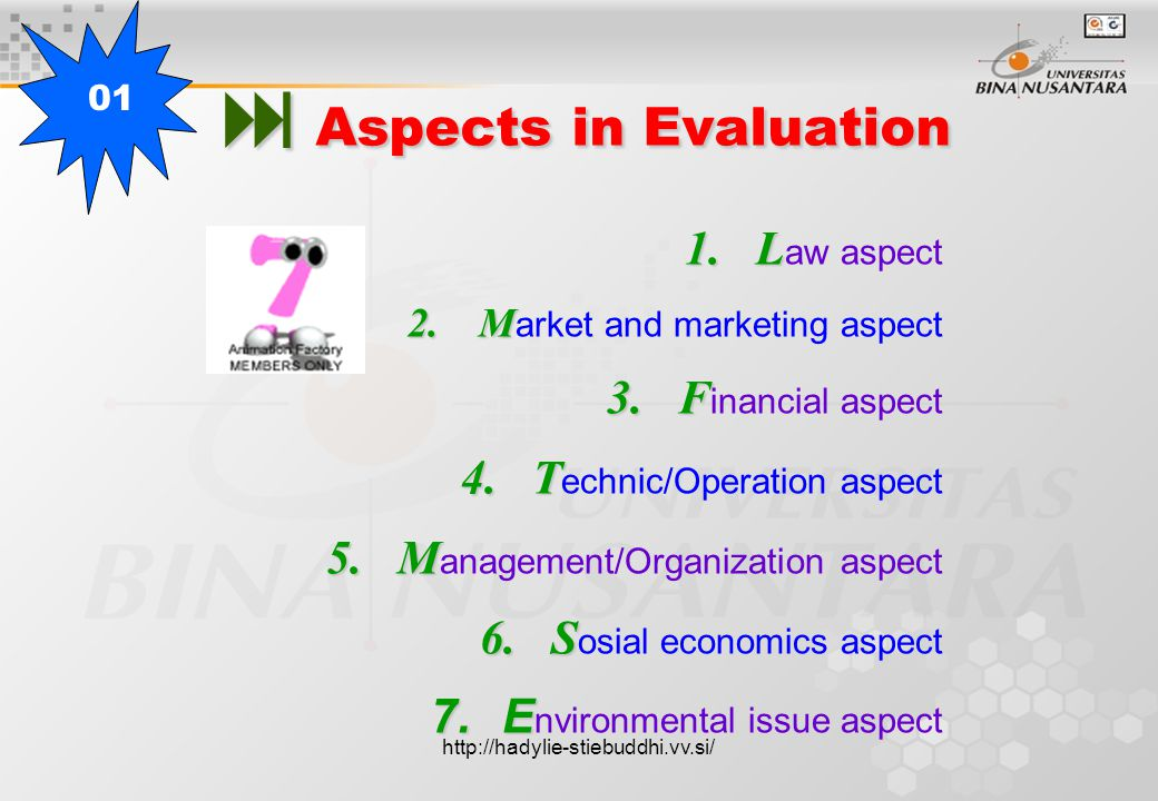  Aspects in Evaluation 1.L 1.L aw aspect 2.M 2.M arket and marketing aspect 3.F 3.F inancial aspect 4.T 4.T echnic/Operation aspect 5.M 5.M anagement/Organization aspect 6.S 6.S osial economics aspect 7.E 7.E nvironmental issue aspect 01 http://hadylie-stiebuddhi.vv.si/
