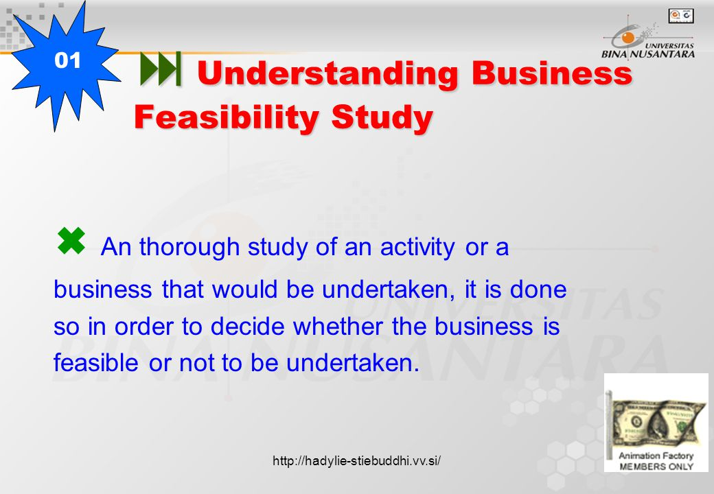  Understanding Business Feasibility Study  An thorough study of an activity or a business that would be undertaken, it is done so in order to decide whether the business is feasible or not to be undertaken.