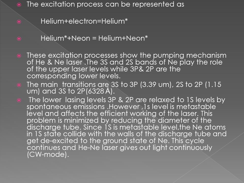  The excitation process can be represented as  Helium+electron=Helium*  Helium*+Neon = Helium+Neon*  These excitation processes show the pumping mechanism of He & Ne laser.The 3S and 2S bands of Ne play the role of the upper laser levels while 3P& 2P are the corresponding lower levels.