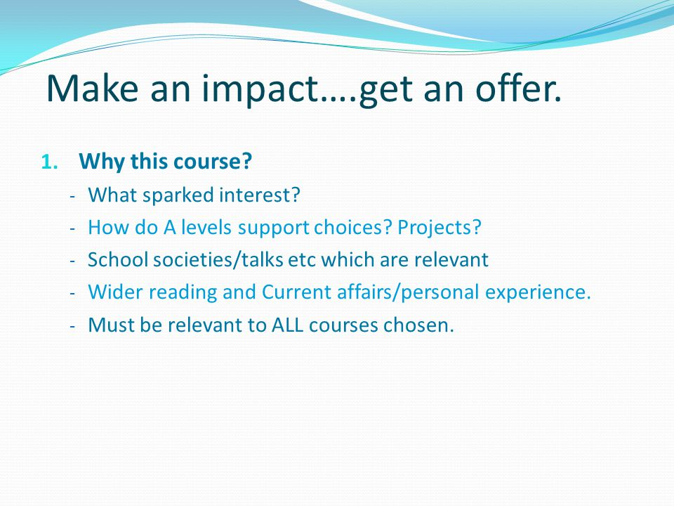 Make an impact….get an offer. 1. Why this course? - What sparked interest? - How do A levels support choices? Projects? - School societies/talks etc w