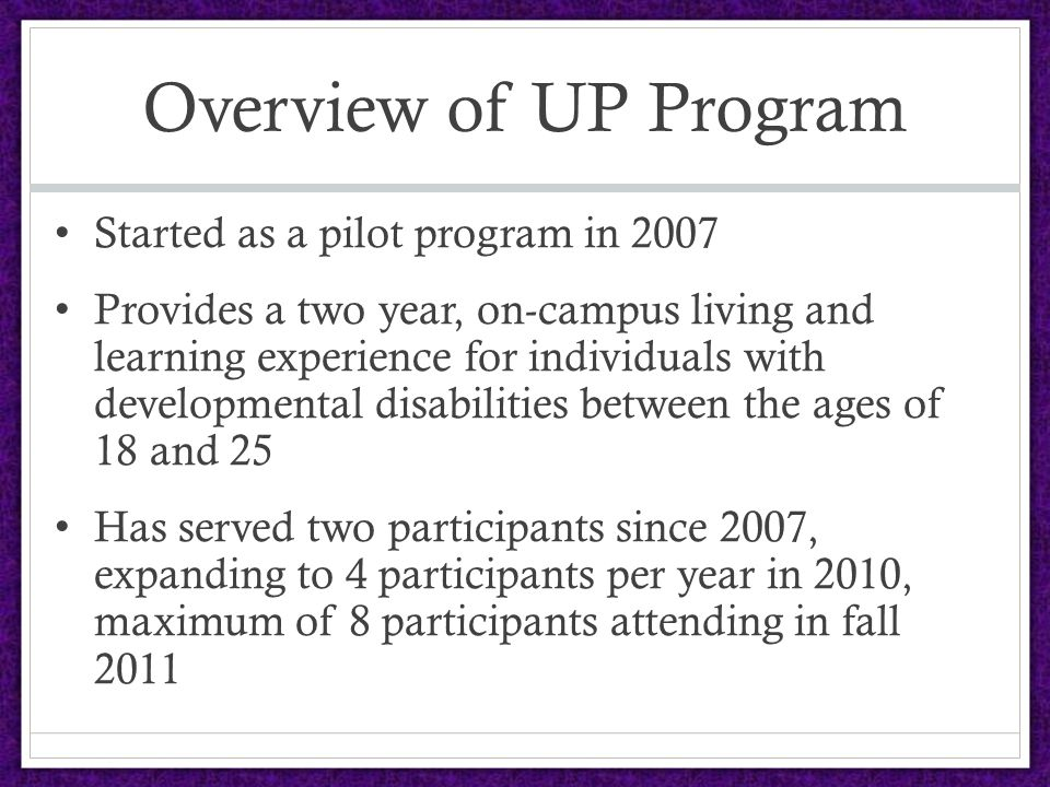Overview of UP Program Started as a pilot program in 2007 Provides a two year, on-campus living and learning experience for individuals with developmental disabilities between the ages of 18 and 25 Has served two participants since 2007, expanding to 4 participants per year in 2010, maximum of 8 participants attending in fall 2011