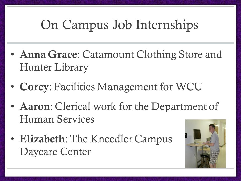 On Campus Job Internships Anna Grace : Catamount Clothing Store and Hunter Library Corey : Facilities Management for WCU Aaron : Clerical work for the Department of Human Services Elizabeth : The Kneedler Campus Daycare Center