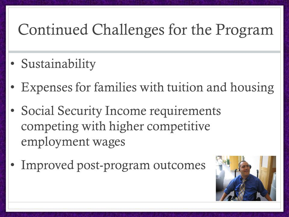 Continued Challenges for the Program Sustainability Expenses for families with tuition and housing Social Security Income requirements competing with higher competitive employment wages Improved post-program outcomes