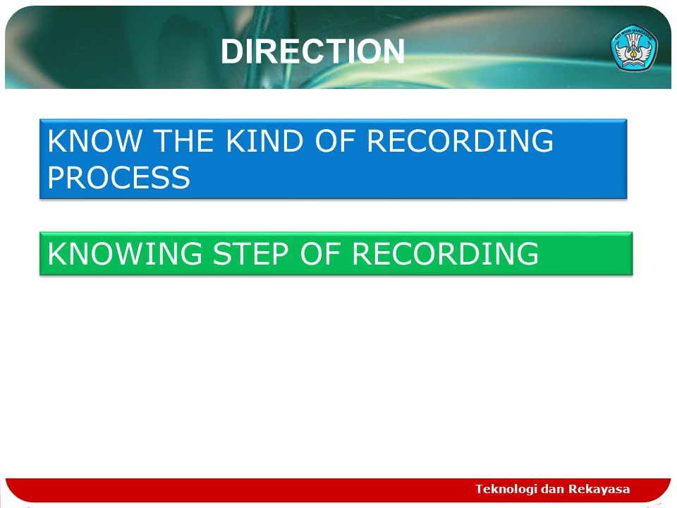 Teknologi dan Rekayasa DIRECTION KNOW THE KIND OF RECORDING PROCESS KNOWING STEP OF RECORDING