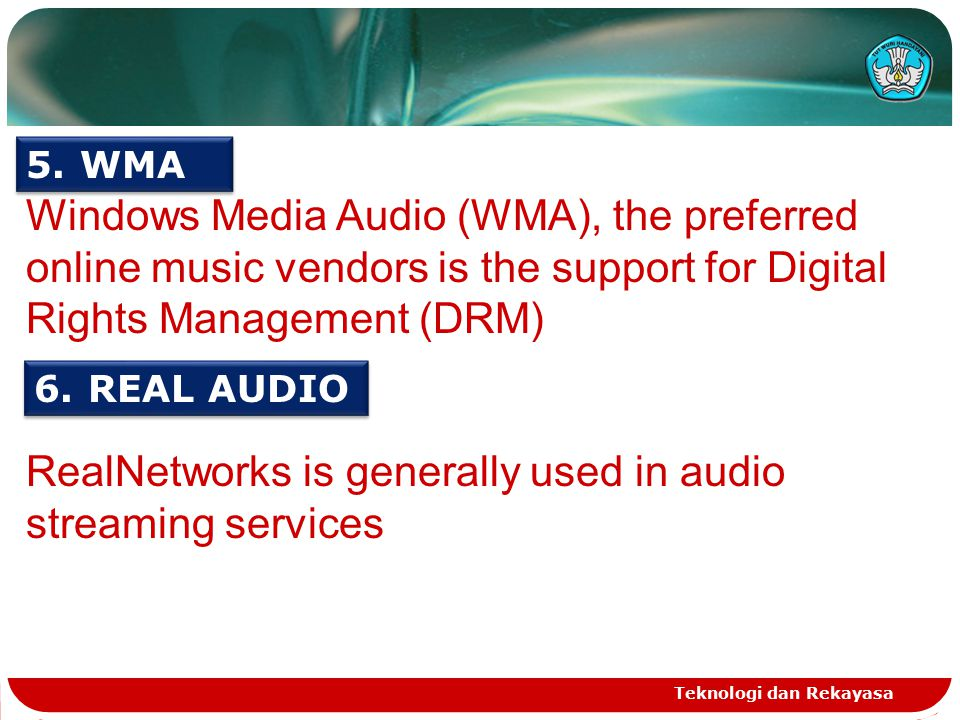 Teknologi dan Rekayasa Windows Media Audio (WMA), the preferred online music vendors is the support for Digital Rights Management (DRM) 5.WMA 6.REAL AUDIO RealNetworks is generally used in audio streaming services