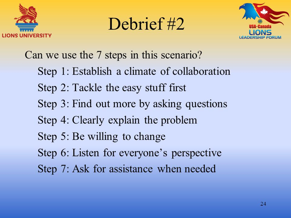 Debrief #2 Can we use the 7 steps in this scenario? Step 1: Establish a climate of collaboration Step 2: Tackle the easy stuff first Step 3: Find out