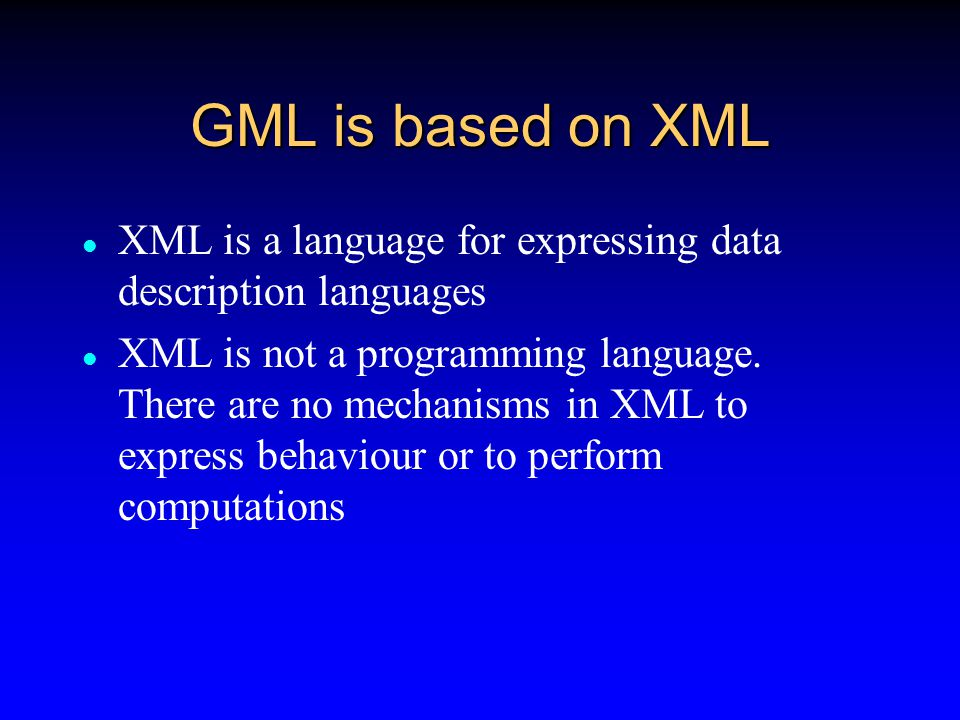 GML GML is based on XML XML stands for  eXtensible Markup Language World Wide Web Consortium  www.w3.org Internet Standard