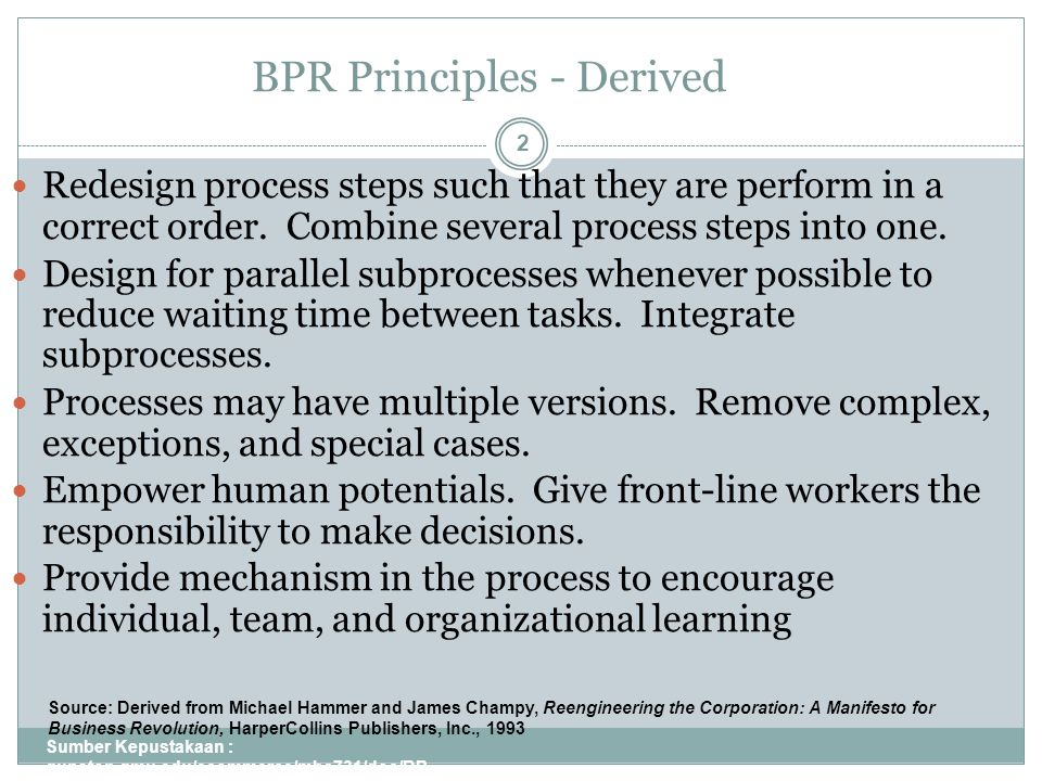 BPR Principles - Derived Sumber Kepustakaan : gunston.gmu.edu/ecommerce/mba731/doc/BP R_all_Part_I.ppt 2 Redesign process steps such that they are perform in a correct order.