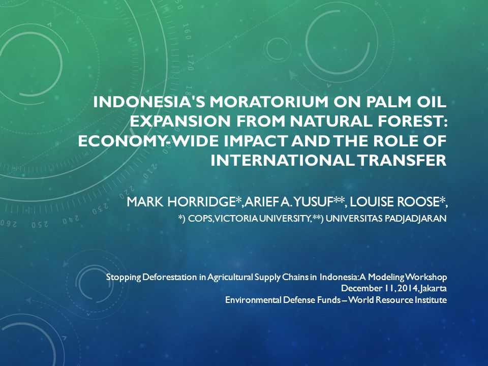 INDONESIA'S MORATORIUM ON PALM OIL EXPANSION FROM NATURAL FOREST: ECONOMY-WIDE IMPACT AND THE ROLE OF INTERNATIONAL TRANSFER MARK HORRIDGE*, ARIEF A.