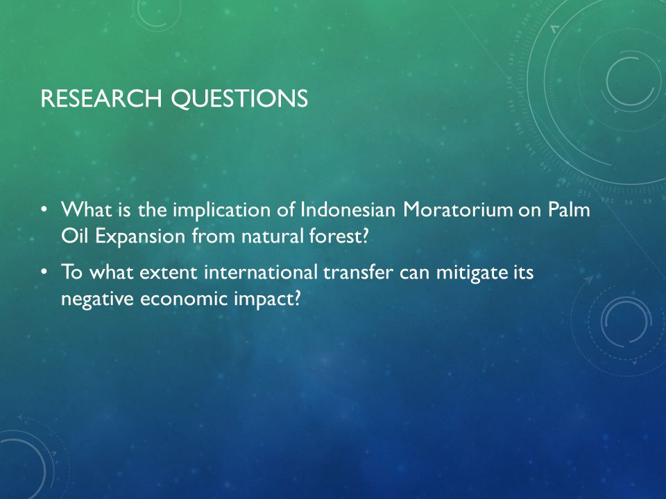 RESEARCH QUESTIONS What is the implication of Indonesian Moratorium on Palm Oil Expansion from natural forest? To what extent international transfer c