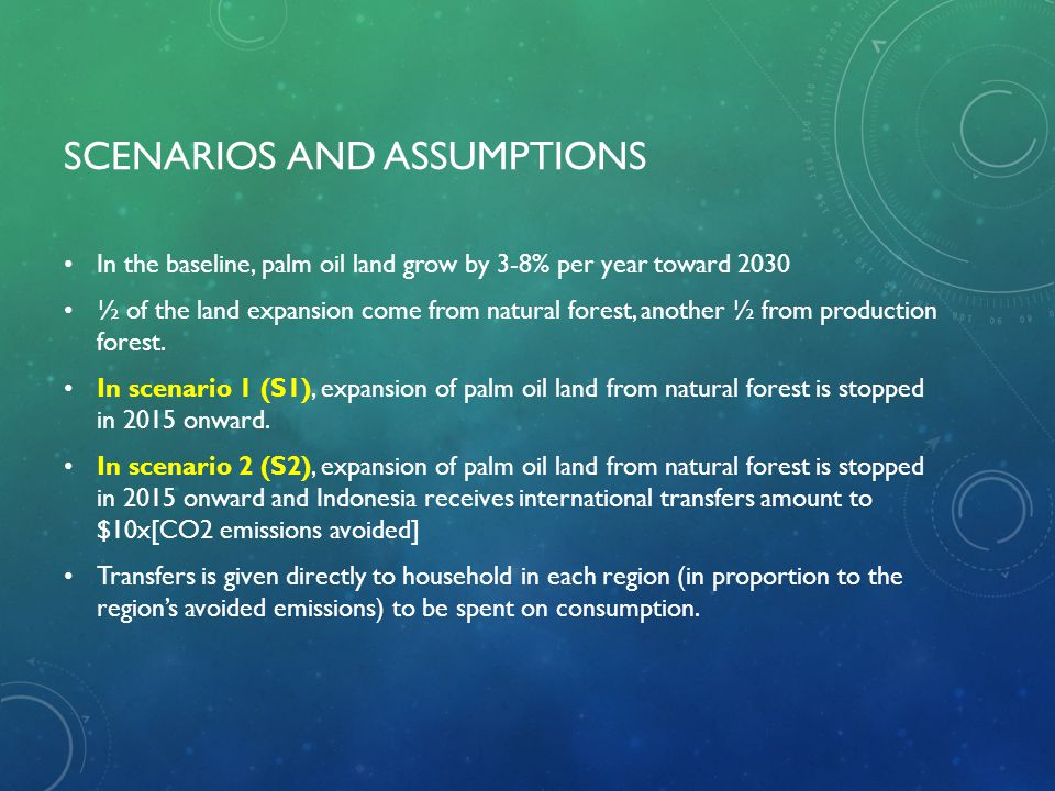 SCENARIOS AND ASSUMPTIONS In the baseline, palm oil land grow by 3-8% per year toward 2030 ½ of the land expansion come from natural forest, another ½