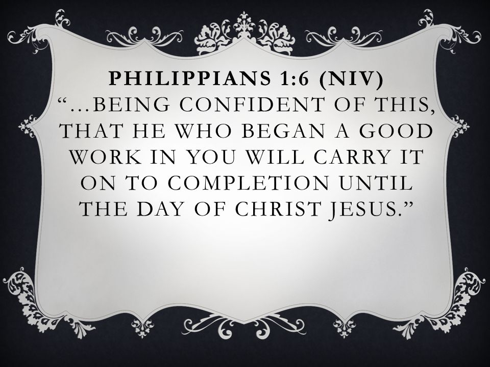 PHILIPPIANS 1:6 (NIV) …BEING CONFIDENT OF THIS, THAT HE WHO BEGAN A GOOD WORK IN YOU WILL CARRY IT ON TO COMPLETION UNTIL THE DAY OF CHRIST JESUS.