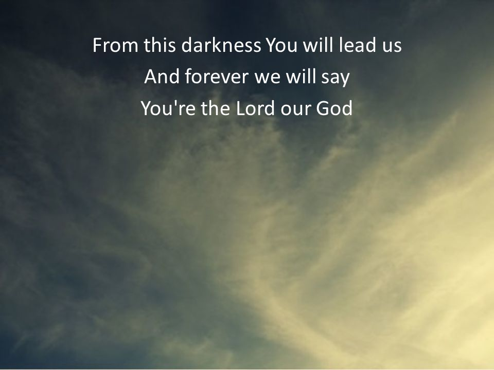 From this darkness You will lead us And forever we will say You re the Lord our God