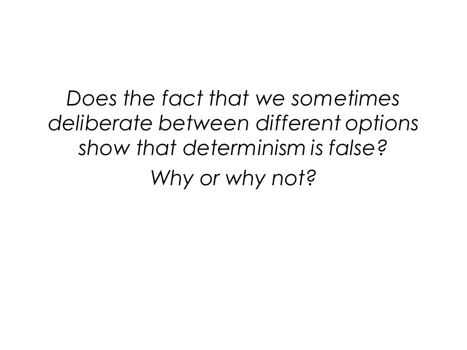 Does the fact that we sometimes deliberate between different options show that determinism is false? Why or why not?