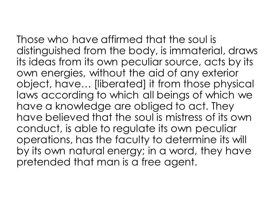 Those who have affirmed that the soul is distinguished from the body, is immaterial, draws its ideas from its own peculiar source, acts by its own energies, without the aid of any exterior object, have… [liberated] it from those physical laws according to which all beings of which we have a knowledge are obliged to act.