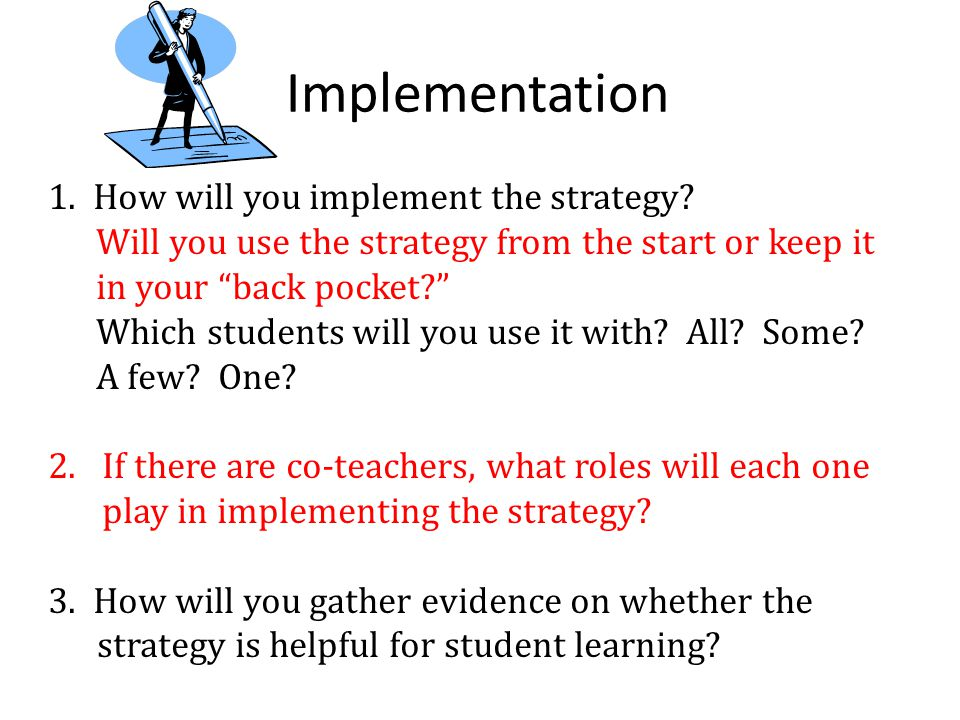 "Implementation 1. How will you implement the strategy? Will you use the strategy from the start or keep it in your ""back pocket?"" Which students will"