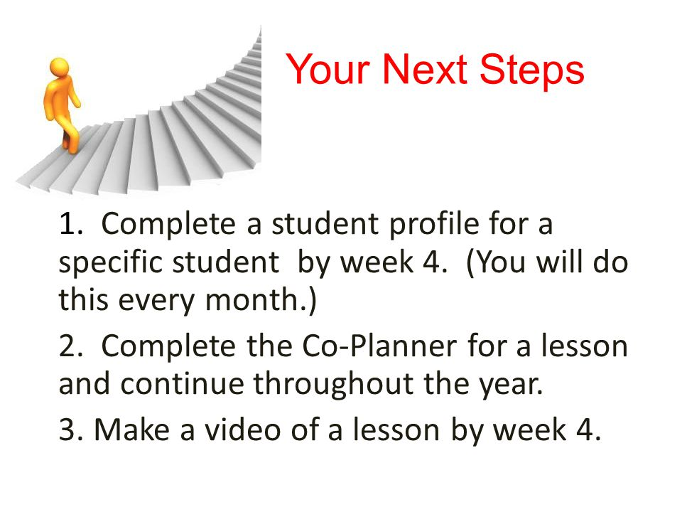 Your Next Steps 1. Complete a student profile for a specific student by week 4. (You will do this every month.) 2. Complete the Co-Planner for a lesso