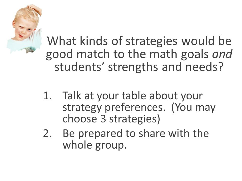 What kinds of strategies would be good match to the math goals and students' strengths and needs? 1.Talk at your table about your strategy preferences