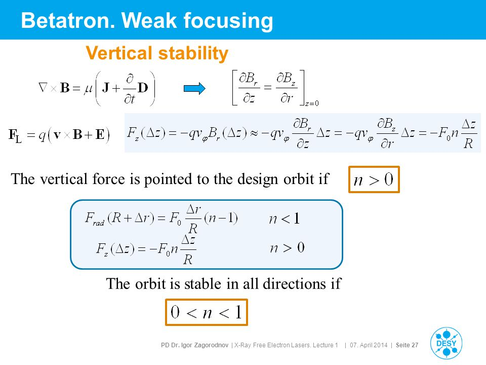 PD Dr. Igor Zagorodnov | X-Ray Free Electron Lasers. Lecture 1 | 07. April 2014 | Seite 27 Betatron. Weak focusing The vertical force is pointed to th