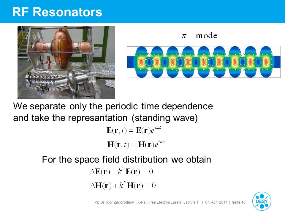 PD Dr. Igor Zagorodnov | X-Ray Free Electron Lasers. Lecture 1 | 07. April 2014 | Seite 40 RF Resonators We separate only the periodic time dependence