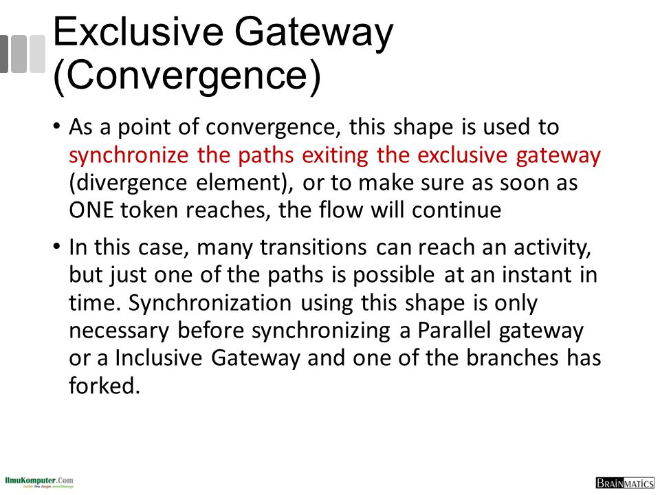 Exclusive Gateway (Convergence) As a point of convergence, this shape is used to synchronize the paths exiting the exclusive gateway (divergence eleme
