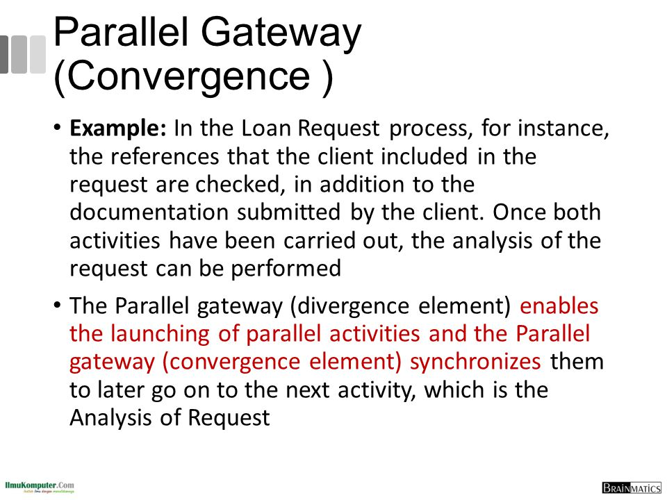 Parallel Gateway (Convergence ) Example: In the Loan Request process, for instance, the references that the client included in the request are checked
