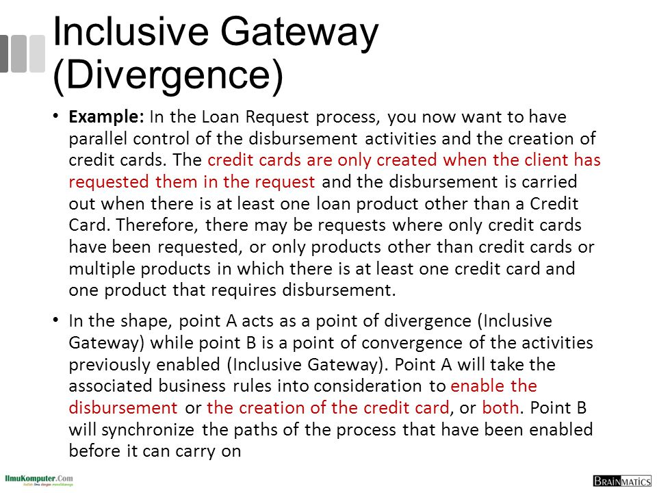 Inclusive Gateway (Divergence) Example: In the Loan Request process, you now want to have parallel control of the disbursement activities and the crea