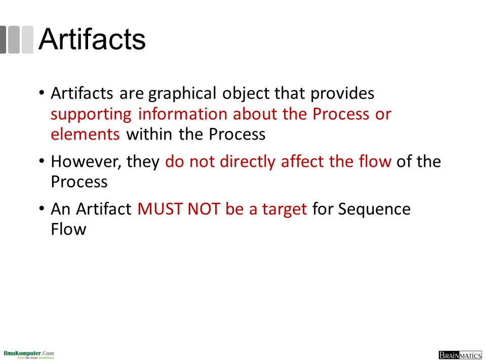 Artifacts Artifacts are graphical object that provides supporting information about the Process or elements within the Process However, they do not di