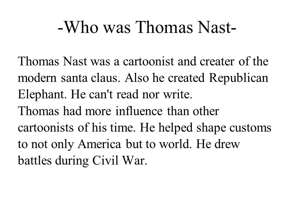 -Who was Thomas Nast- Thomas Nast was a cartoonist and creater of the modern santa claus. Also he created Republican Elephant. He can't read nor write