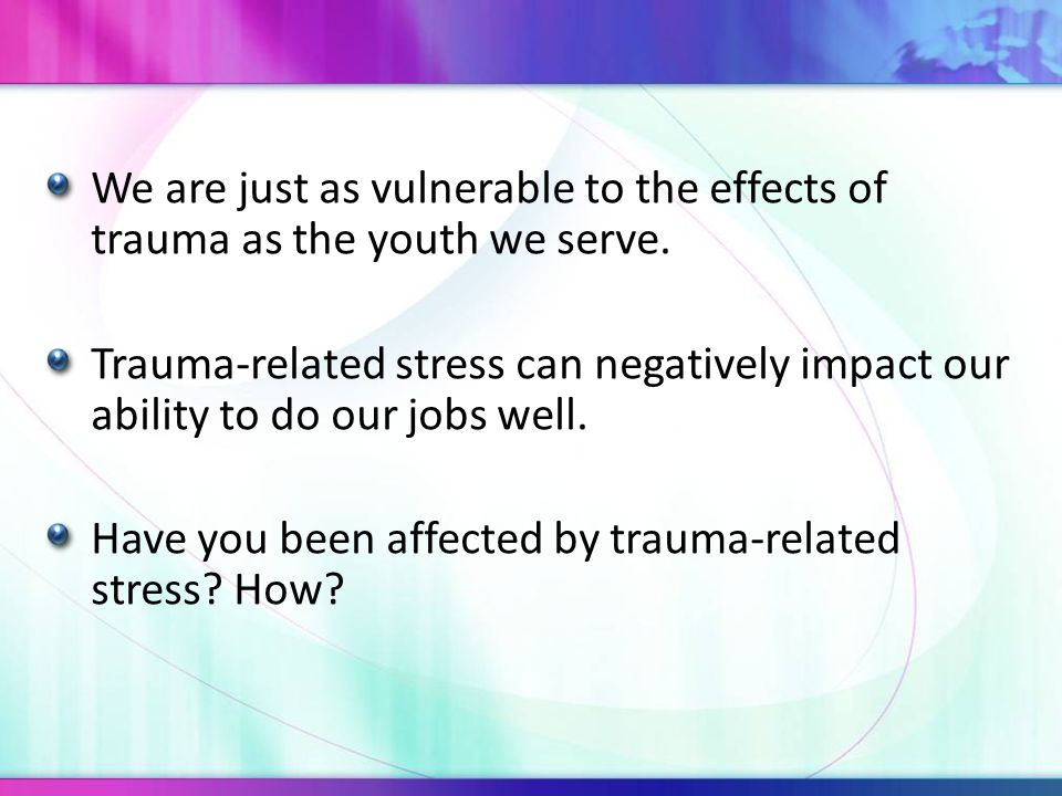 We are just as vulnerable to the effects of trauma as the youth we serve. Trauma-related stress can negatively impact our ability to do our jobs well.