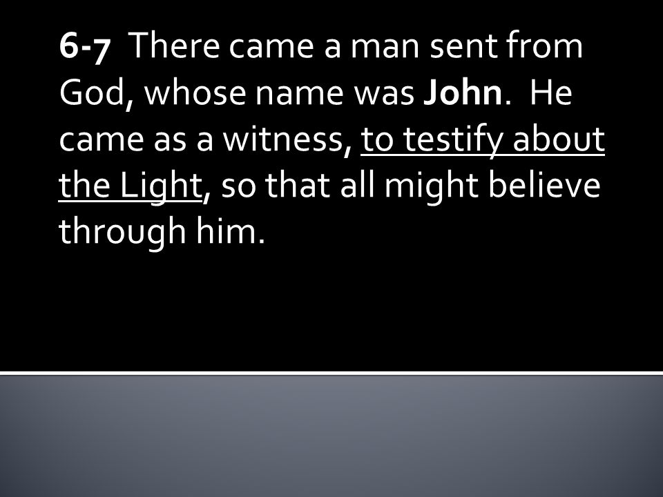 6-7 There came a man sent from God, whose name was John. He came as a witness, to testify about the Light, so that all might believe through him.