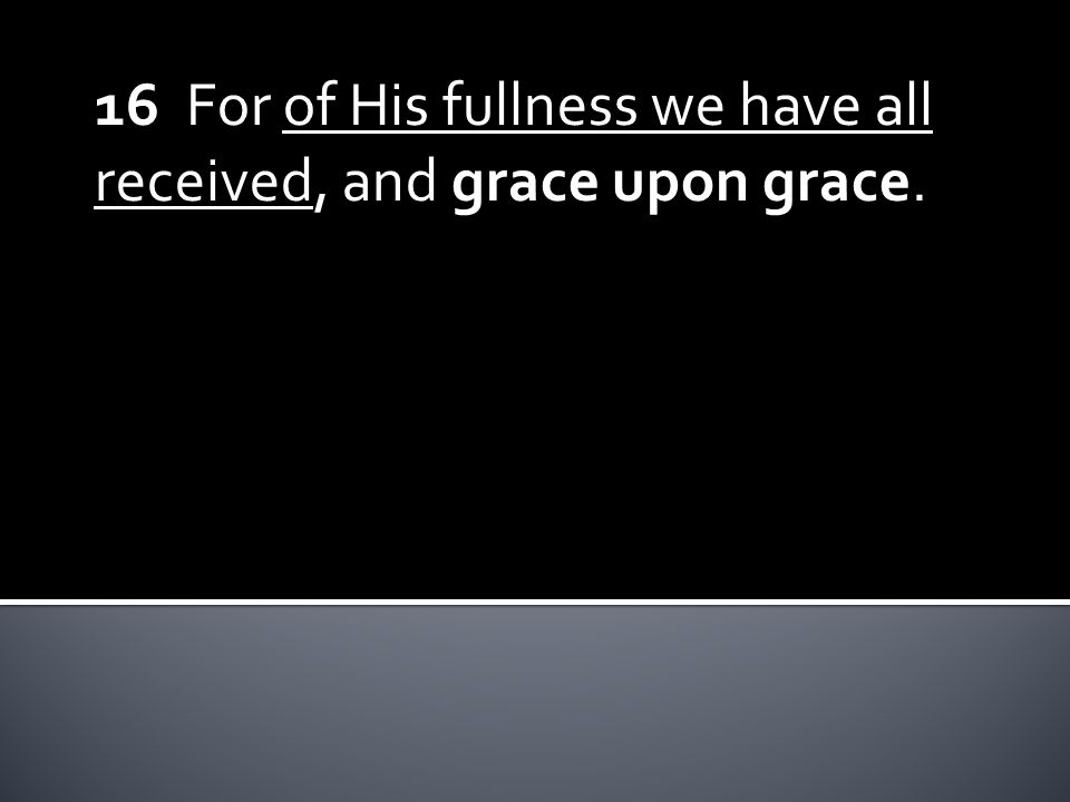 16 For of His fullness we have all received, and grace upon grace.