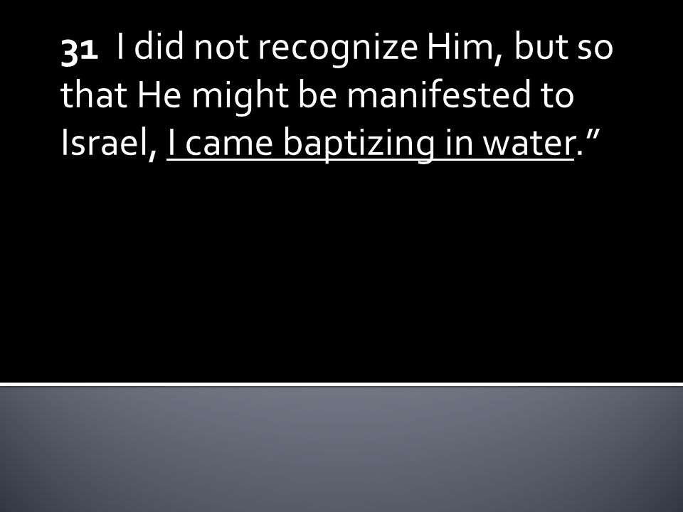31 I did not recognize Him, but so that He might be manifested to Israel, I came baptizing in water.""