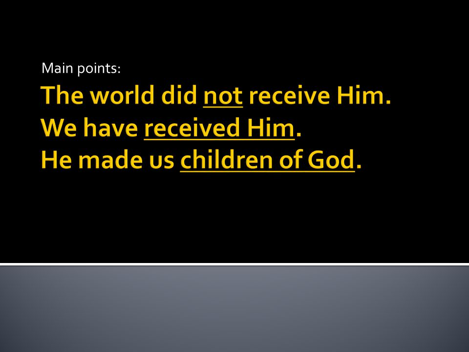 The world did not receive Him. We have received Him. He made us children of God. Main points: