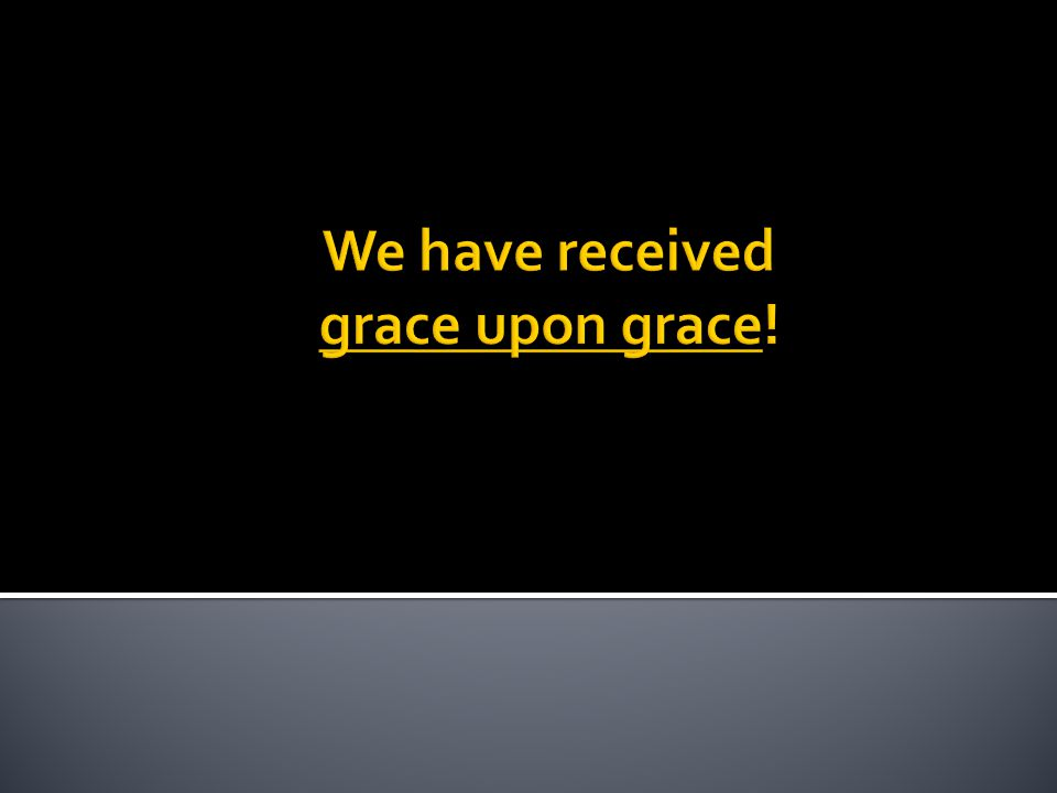 We have received grace upon grace!