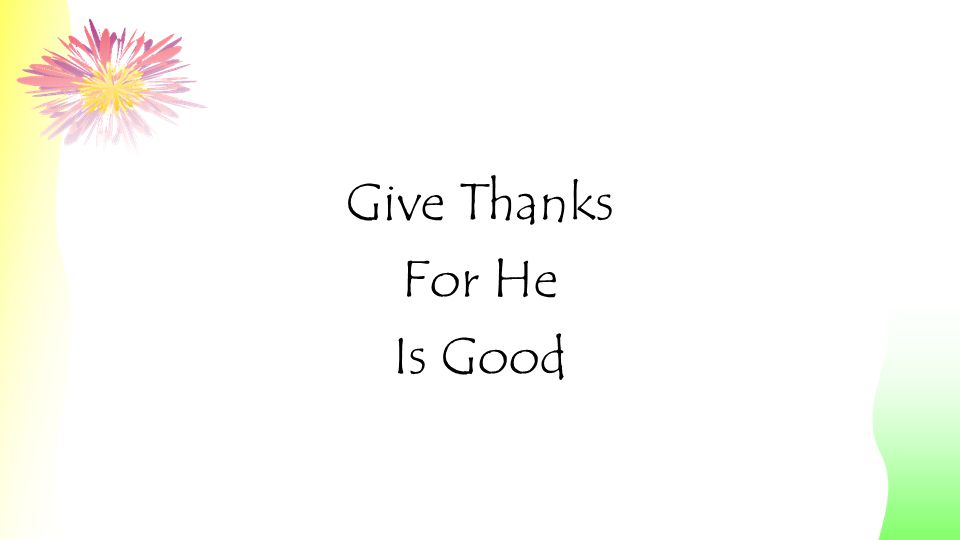 He is Good His Love Endures Forever Give Thanks for He is Good