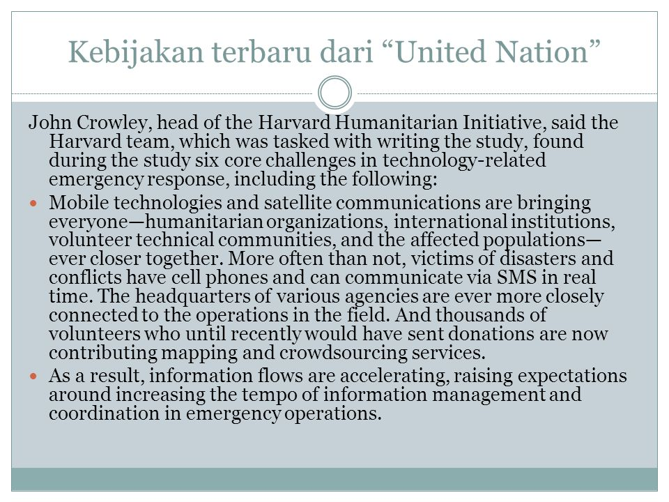 Kebijakan terbaru dari United Nation John Crowley, head of the Harvard Humanitarian Initiative, said the Harvard team, which was tasked with writing the study, found during the study six core challenges in technology-related emergency response, including the following: Mobile technologies and satellite communications are bringing everyone—humanitarian organizations, international institutions, volunteer technical communities, and the affected populations— ever closer together.