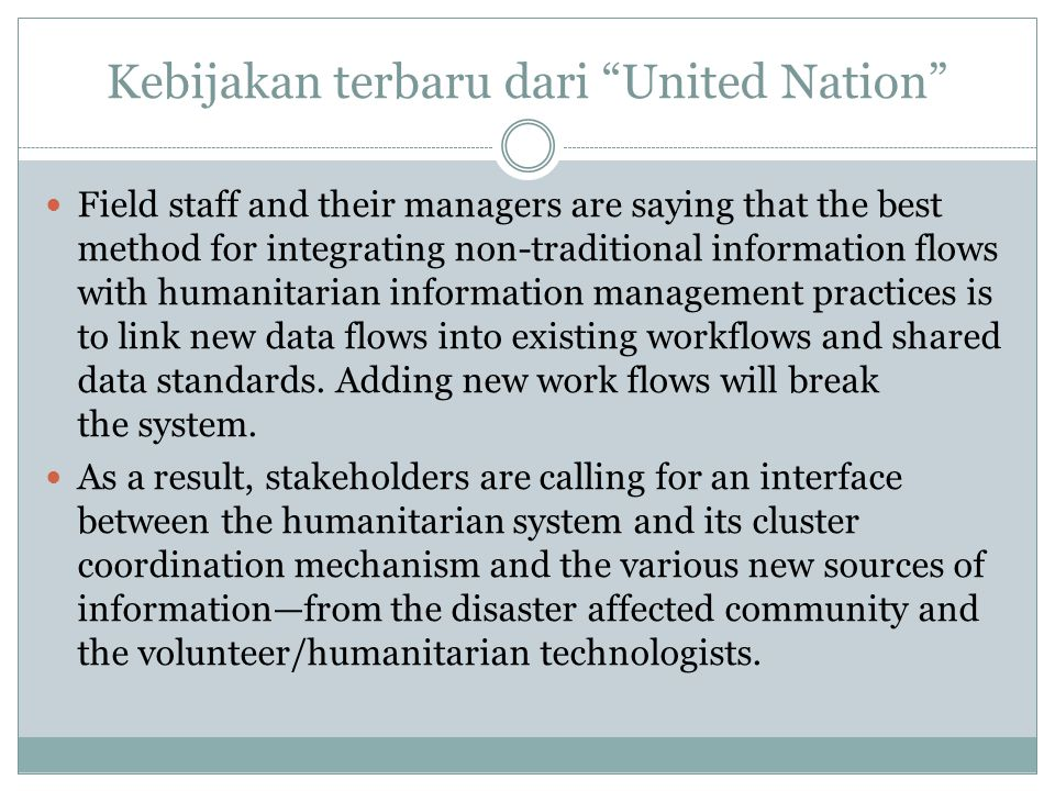 Kebijakan terbaru dari United Nation Field staff and their managers are saying that the best method for integrating non-traditional information flows with humanitarian information management practices is to link new data flows into existing workflows and shared data standards.