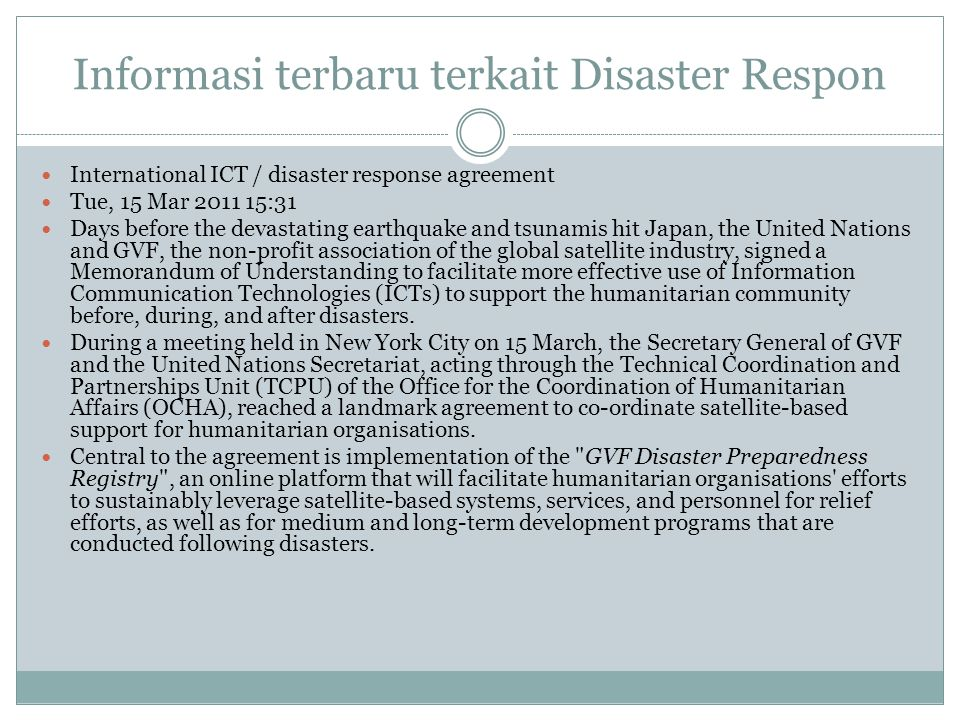 Informasi terbaru terkait Disaster Respon International ICT / disaster response agreement Tue, 15 Mar 2011 15:31 Days before the devastating earthquake and tsunamis hit Japan, the United Nations and GVF, the non-profit association of the global satellite industry, signed a Memorandum of Understanding to facilitate more effective use of Information Communication Technologies (ICTs) to support the humanitarian community before, during, and after disasters.