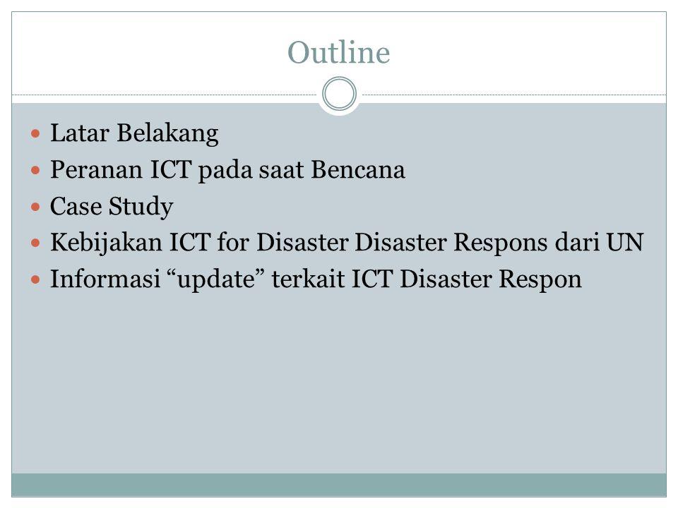 Outline Latar Belakang Peranan ICT pada saat Bencana Case Study Kebijakan ICT for Disaster Disaster Respons dari UN Informasi update terkait ICT Disaster Respon