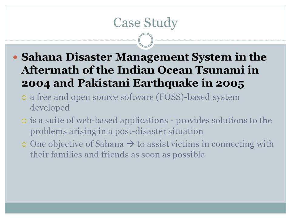 Case Study Sahana Disaster Management System in the Aftermath of the Indian Ocean Tsunami in 2004 and Pakistani Earthquake in 2005  a free and open source software (FOSS)-based system developed  is a suite of web-based applications - provides solutions to the problems arising in a post-disaster situation  One objective of Sahana  to assist victims in connecting with their families and friends as soon as possible