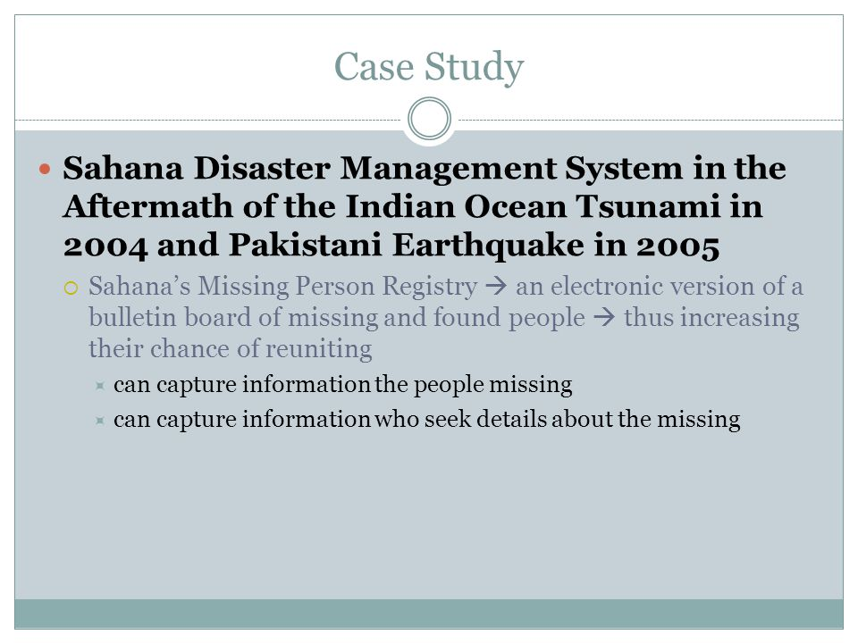 Case Study Sahana Disaster Management System in the Aftermath of the Indian Ocean Tsunami in 2004 and Pakistani Earthquake in 2005  Sahana's Missing Person Registry  an electronic version of a bulletin board of missing and found people  thus increasing their chance of reuniting  can capture information the people missing  can capture information who seek details about the missing