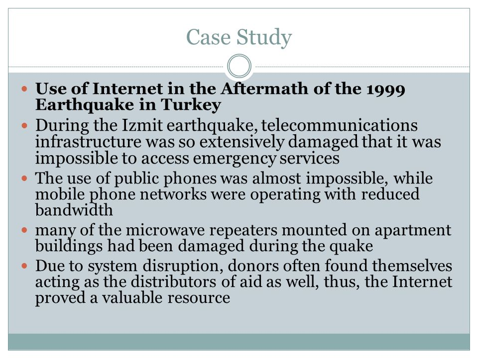 Case Study Use of Internet in the Aftermath of the 1999 Earthquake in Turkey During the Izmit earthquake, telecommunications infrastructure was so extensively damaged that it was impossible to access emergency services The use of public phones was almost impossible, while mobile phone networks were operating with reduced bandwidth many of the microwave repeaters mounted on apartment buildings had been damaged during the quake Due to system disruption, donors often found themselves acting as the distributors of aid as well, thus, the Internet proved a valuable resource