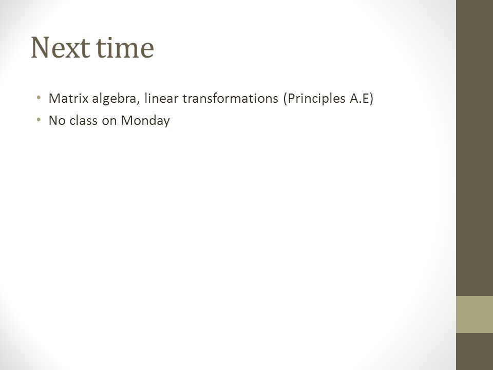 Next time Matrix algebra, linear transformations (Principles A.E) No class on Monday