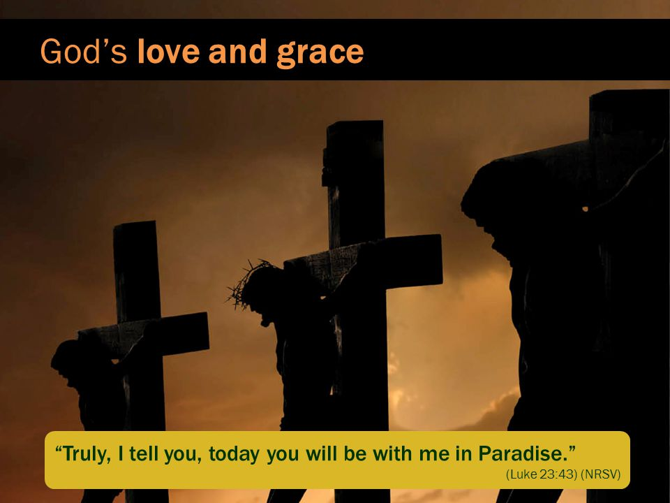 God's love and grace Truly, I tell you, today you will be with me in Paradise. (Luke 23:43) (NRSV)